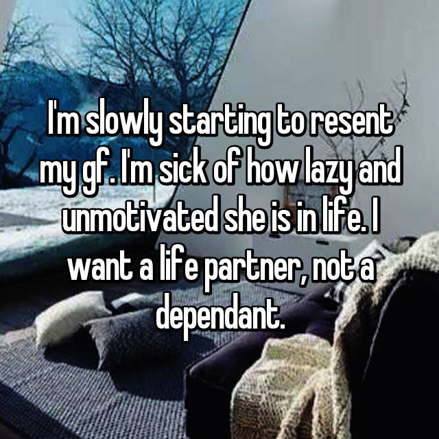 I'm slowly starting to resent my gf. I'm sick of how lazy and unmotivated she is in life. I want a life partner, not a dependant.