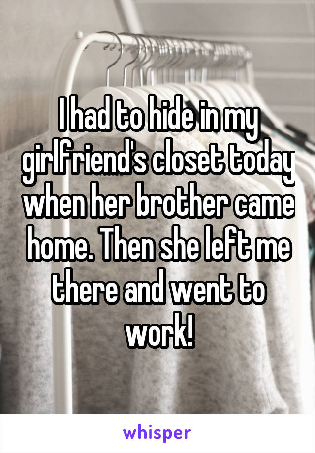 I had to hide in my girlfriend's closet today when her brother came home. Then she left me there and went to work!