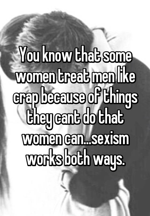 Do like men women why crap treat 7 Ways