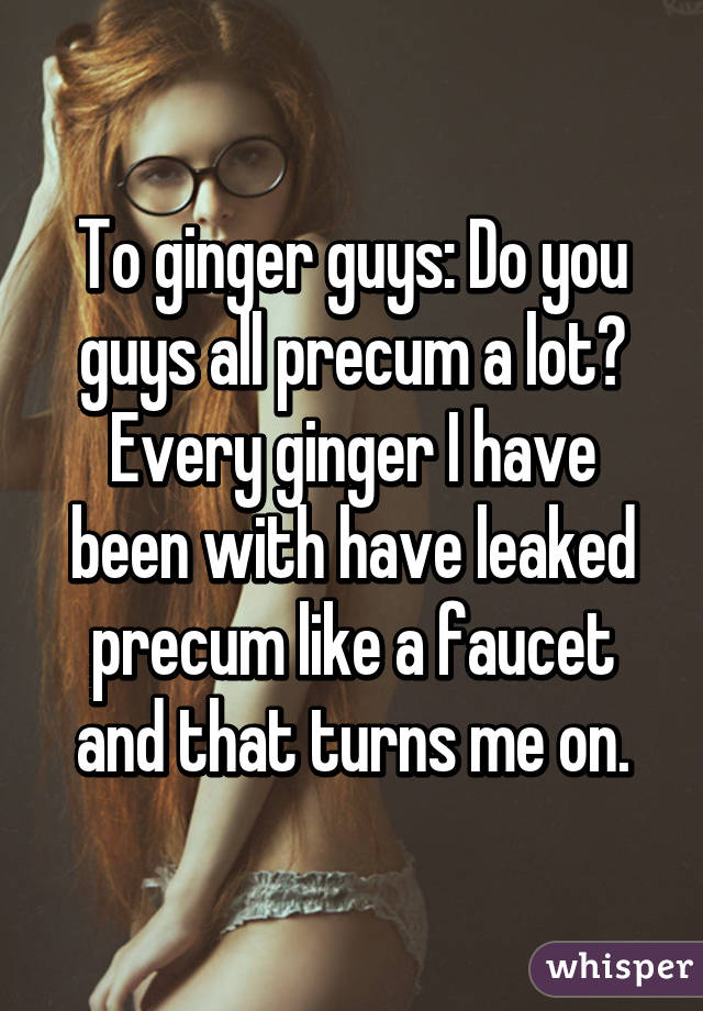 To ginger guys: Do you guys all precum a lot? Every ginger I have ...