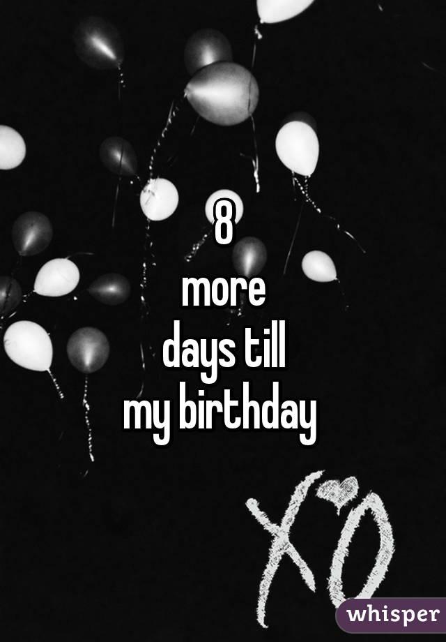 8 More Days Till My Birthday