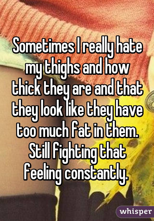Sometimes I really hate my thighs and how thick they are and that they look like they have too much fat in them. Still fighting that feeling constantly.