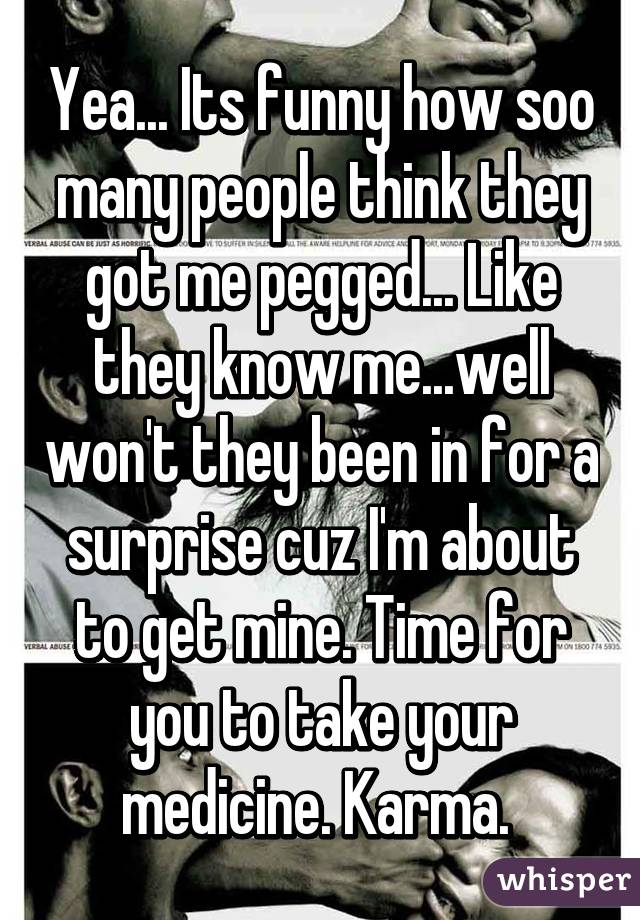 Yea... Its funny how soo many people think they got me pegged... Like they know me...well won't they been in for a surprise cuz I'm about to get mine. Time for you to take your medicine. Karma.