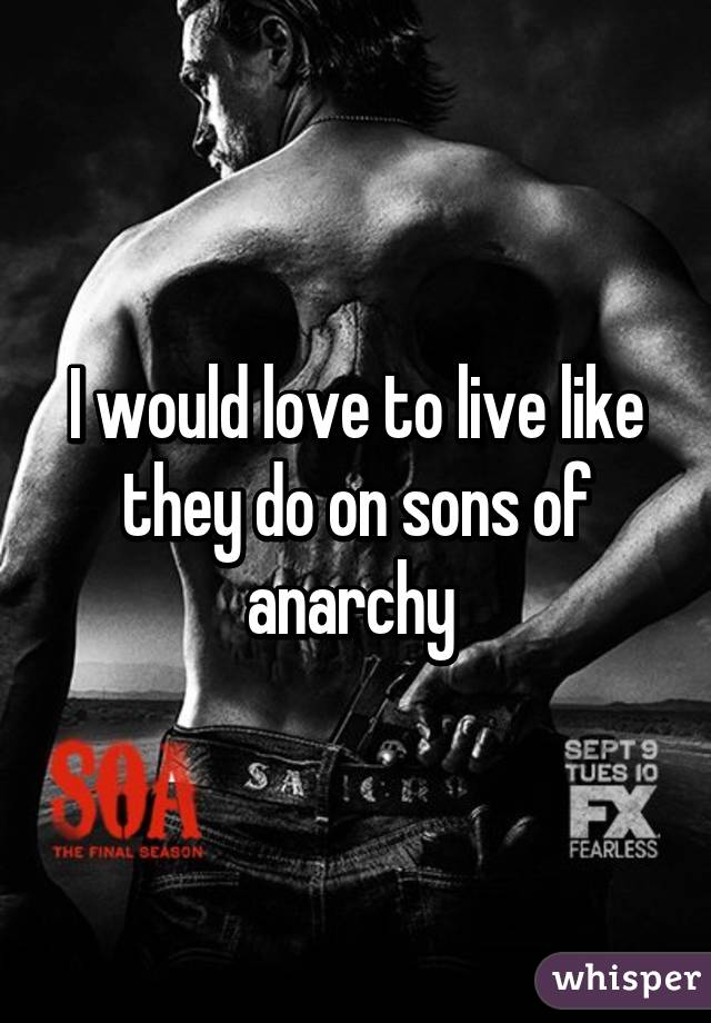 I would love to live like they do on sons of anarchy