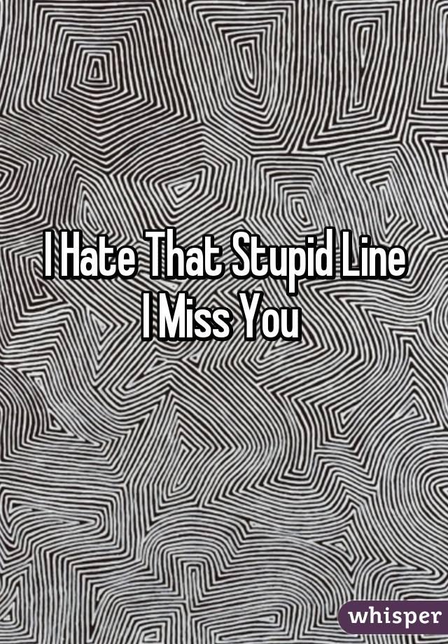 I Hate That Stupid Line I Miss You