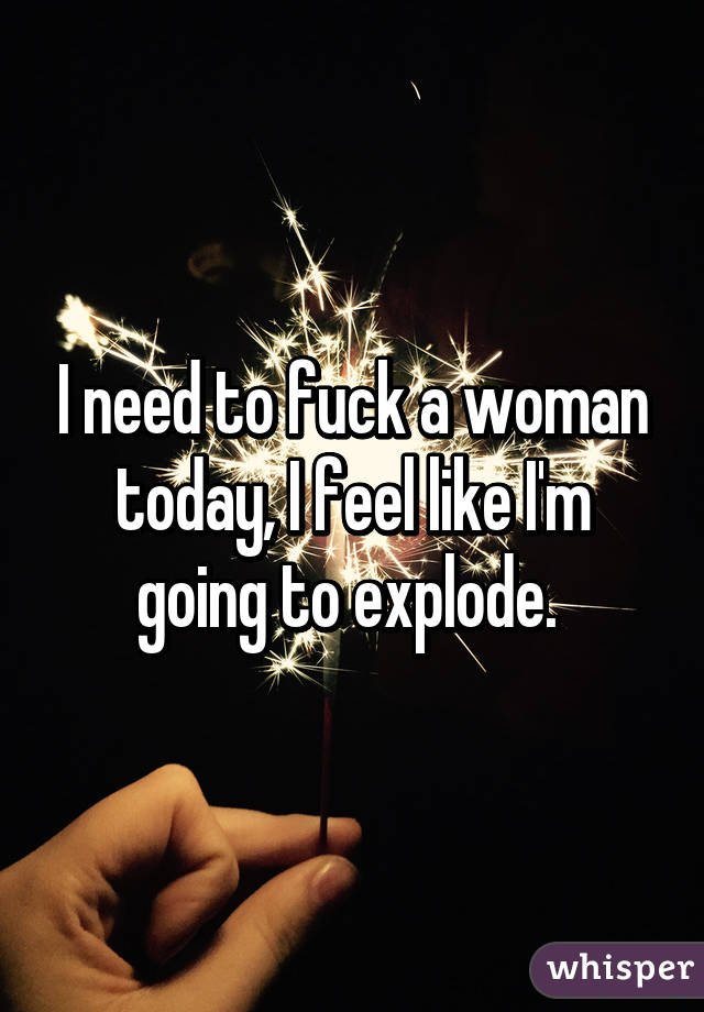 I need to fuck a woman today, I feel like I'm going to explode.
