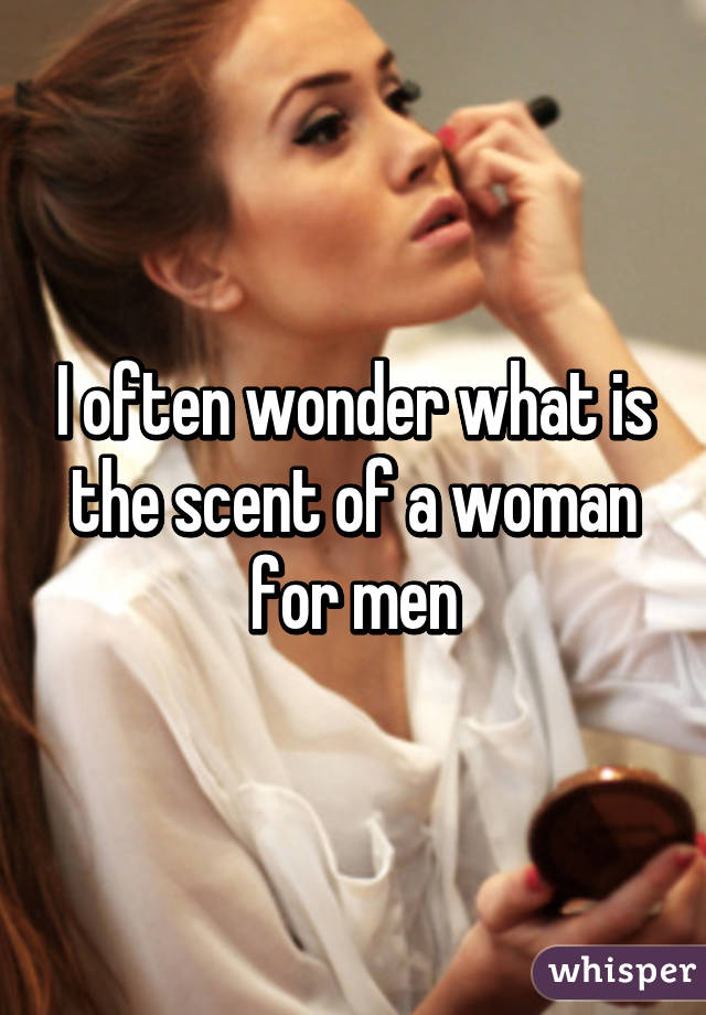 I often wonder what is the scent of a woman for men