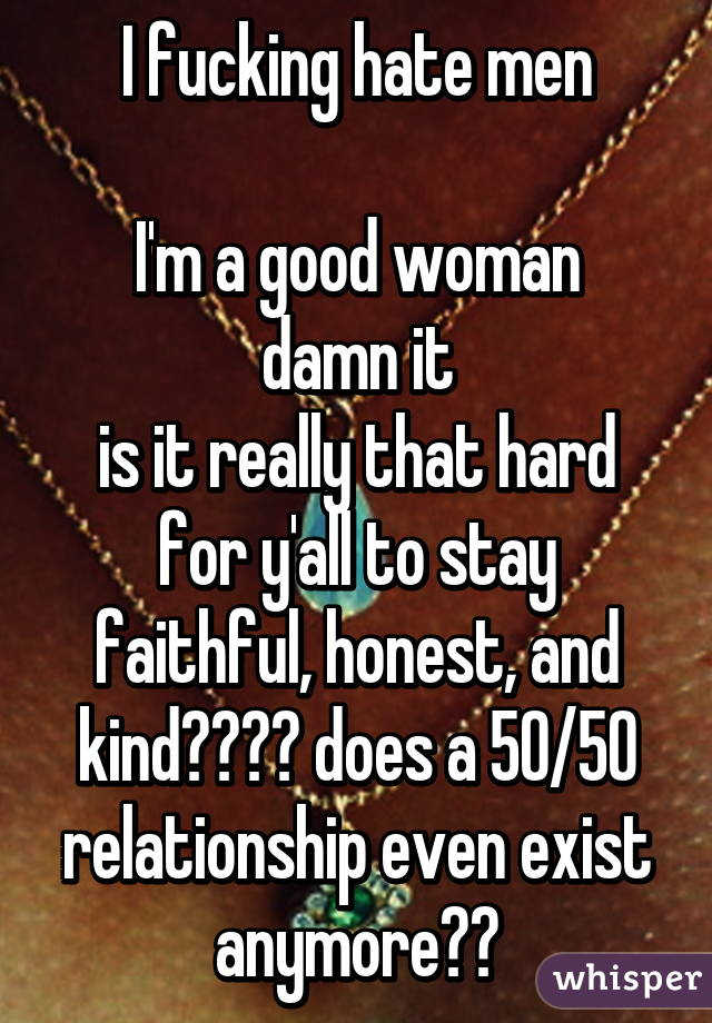 I fucking hate men  I'm a good woman damn it is it really that hard for y'all to stay faithful, honest, and kind???? does a 50/50 relationship even exist anymore??