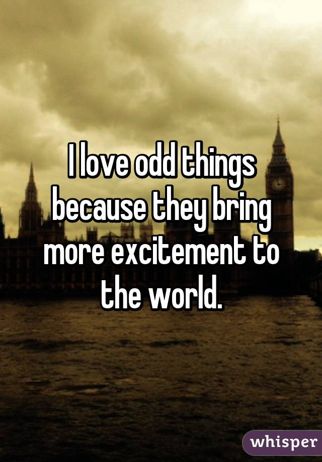 I love odd things because they bring more excitement to the world.