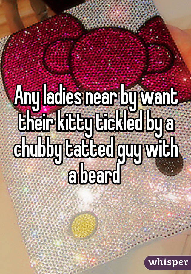 Any ladies near by want their kitty tickled by a chubby tatted guy with a beard