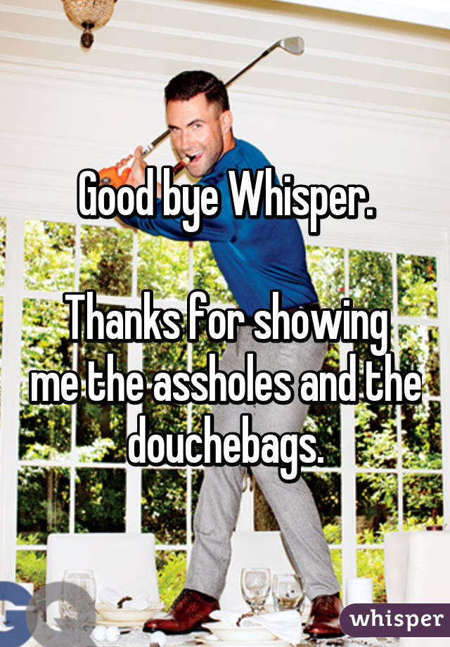 Good bye Whisper.  Thanks for showing me the assholes and the douchebags.