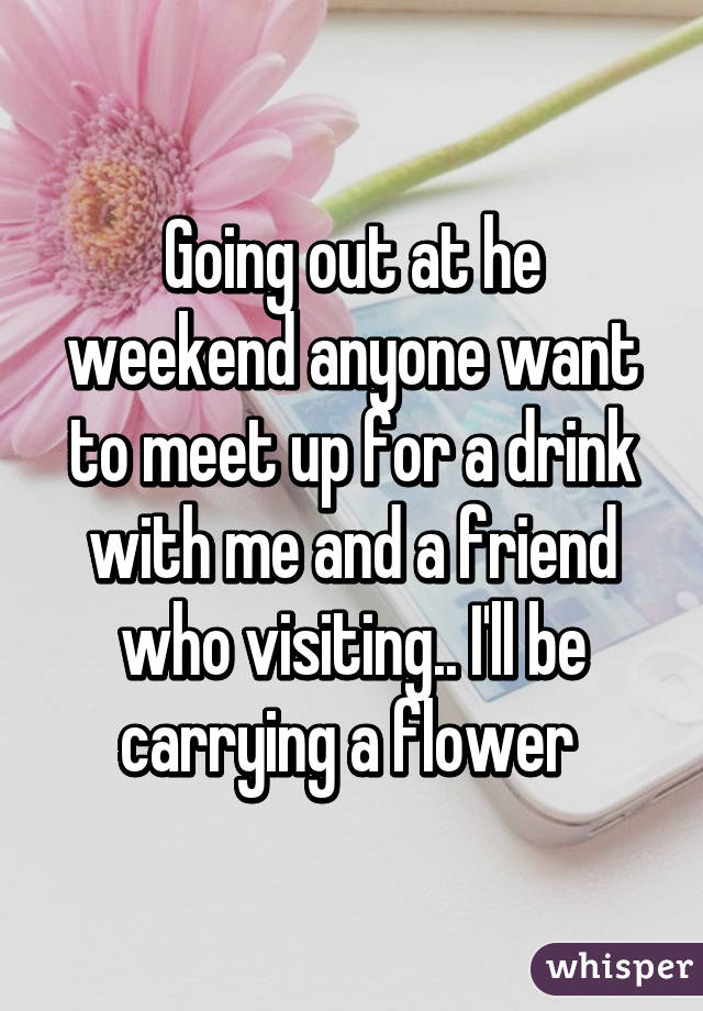 Going out at he weekend anyone want to meet up for a drink with me and a friend who visiting.. I'll be carrying a flower