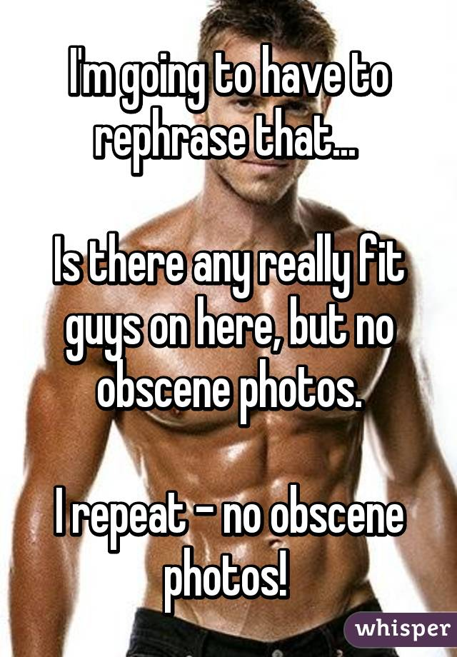 I'm going to have to rephrase that...   Is there any really fit guys on here, but no obscene photos.  I repeat - no obscene photos!