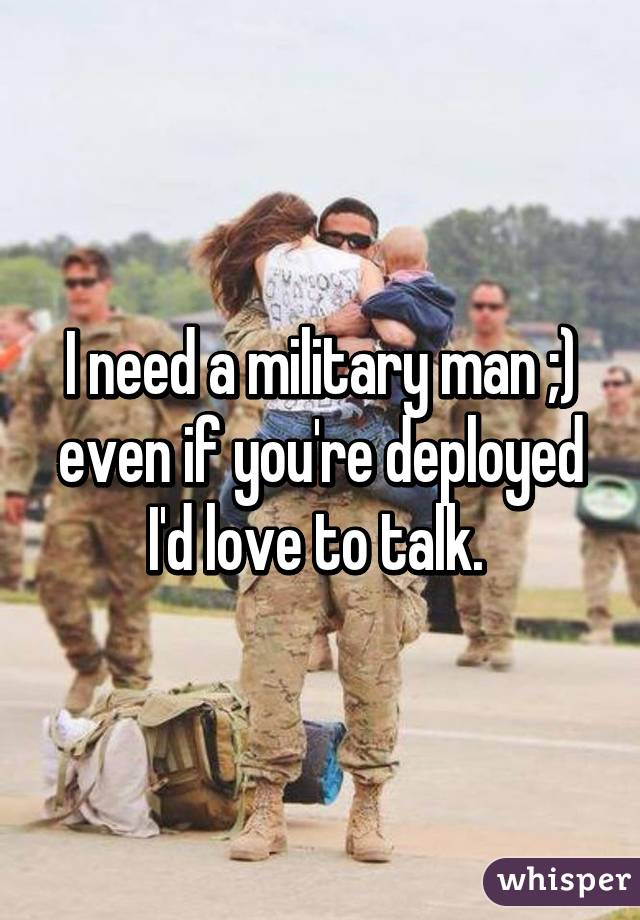 I need a military man ;) even if you're deployed I'd love to talk.