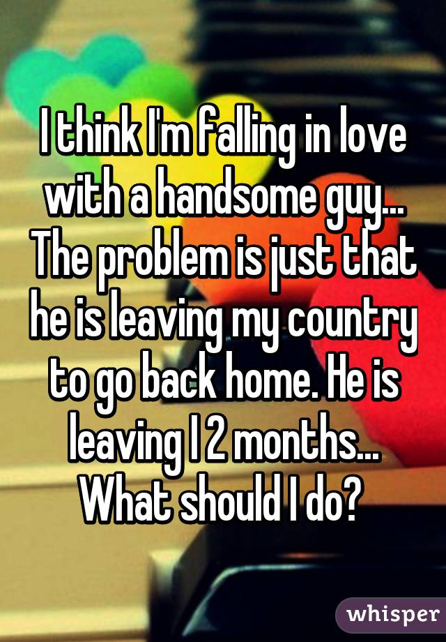 I think I'm falling in love with a handsome guy... The problem is just that he is leaving my country to go back home. He is leaving I 2 months... What should I do?