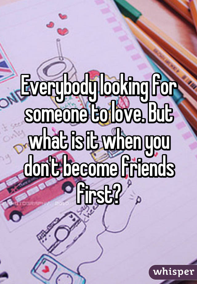 Everybody looking for someone to love. But what is it when you don't become friends first?