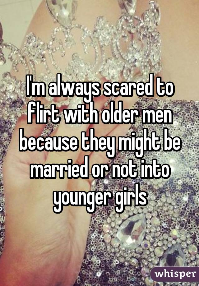 I'm always scared to flirt with older men because they might be married or not into younger girls