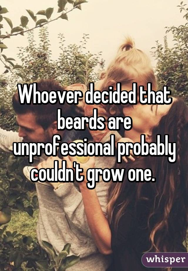 Whoever decided that beards are unprofessional probably couldn't grow one.