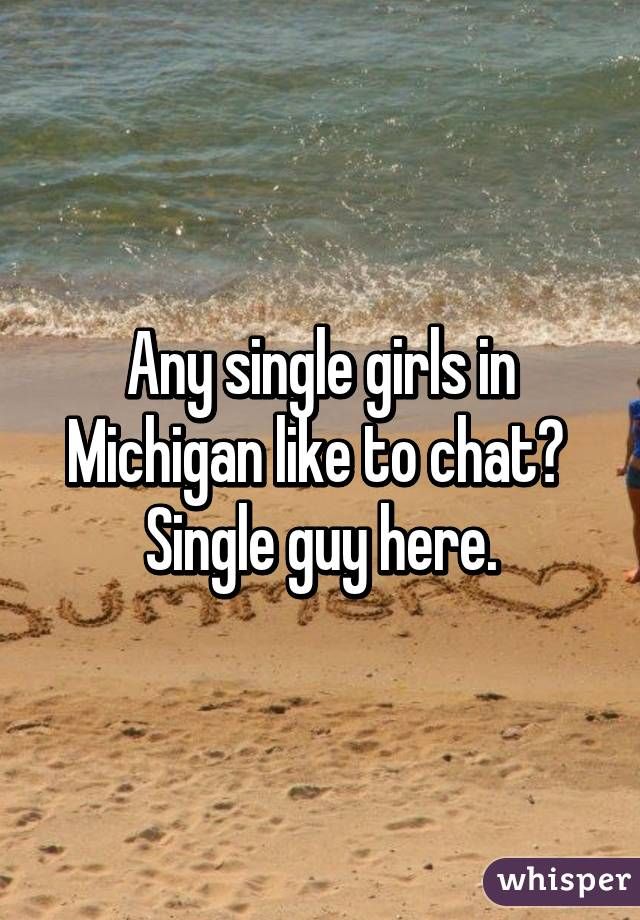 Any single girls in Michigan like to chat?  Single guy here.