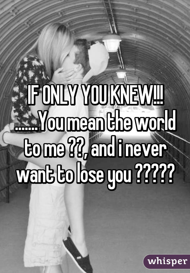IF ONLY YOU KNEW!!! .......You mean the world to me 🌏💯, and i never want to lose you 💯💓😙😍💘