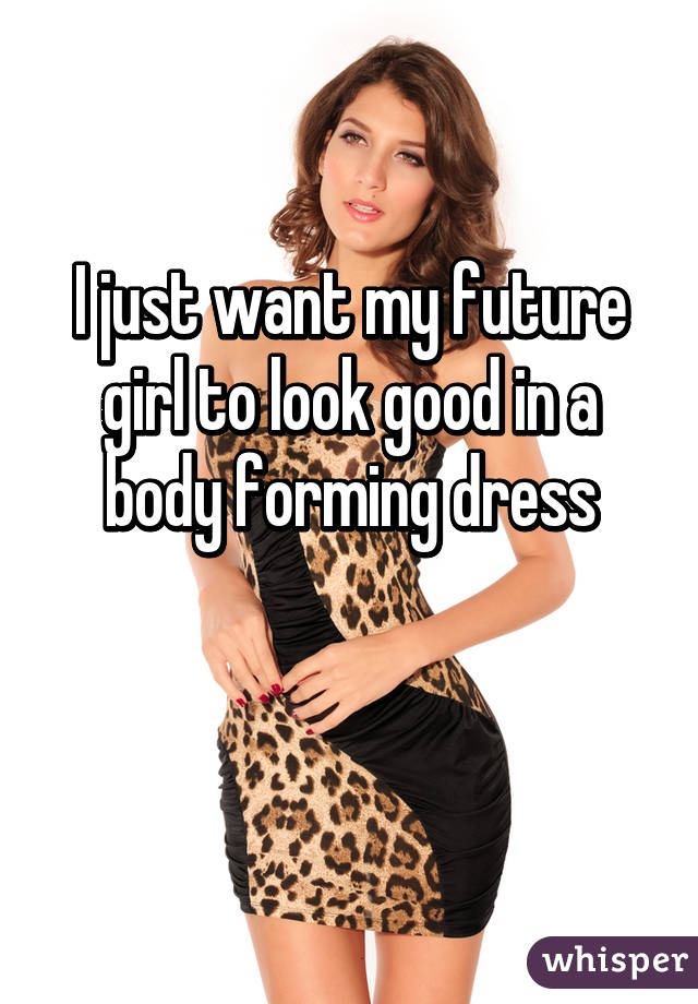 I just want my future girl to look good in a body forming dress