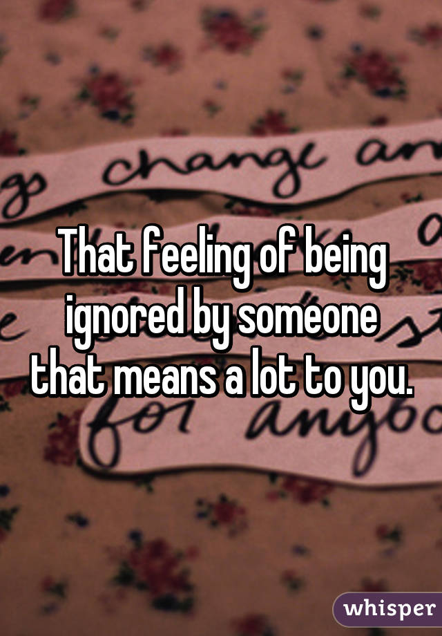 That feeling of being ignored by someone that means a lot to you.