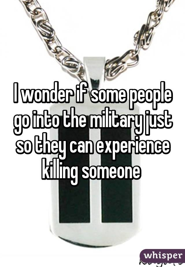 I wonder if some people go into the military just so they can experience killing someone