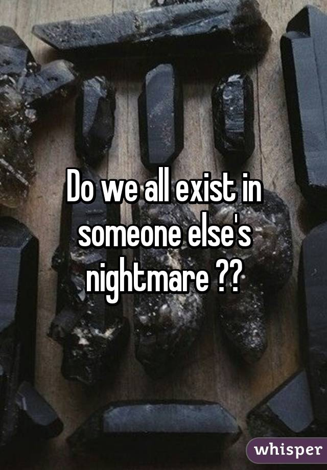Do we all exist in someone else's nightmare ??