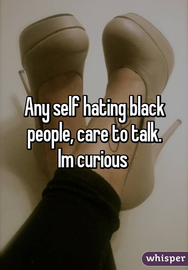 Any self hating black people, care to talk. Im curious