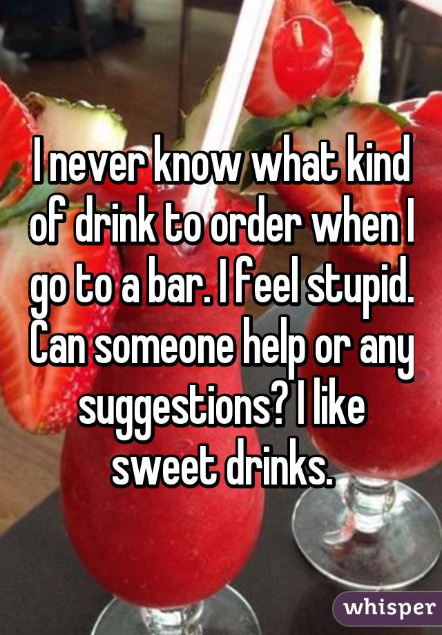 I never know what kind of drink to order when I go to a bar. I feel stupid. Can someone help or any suggestions? I like sweet drinks.