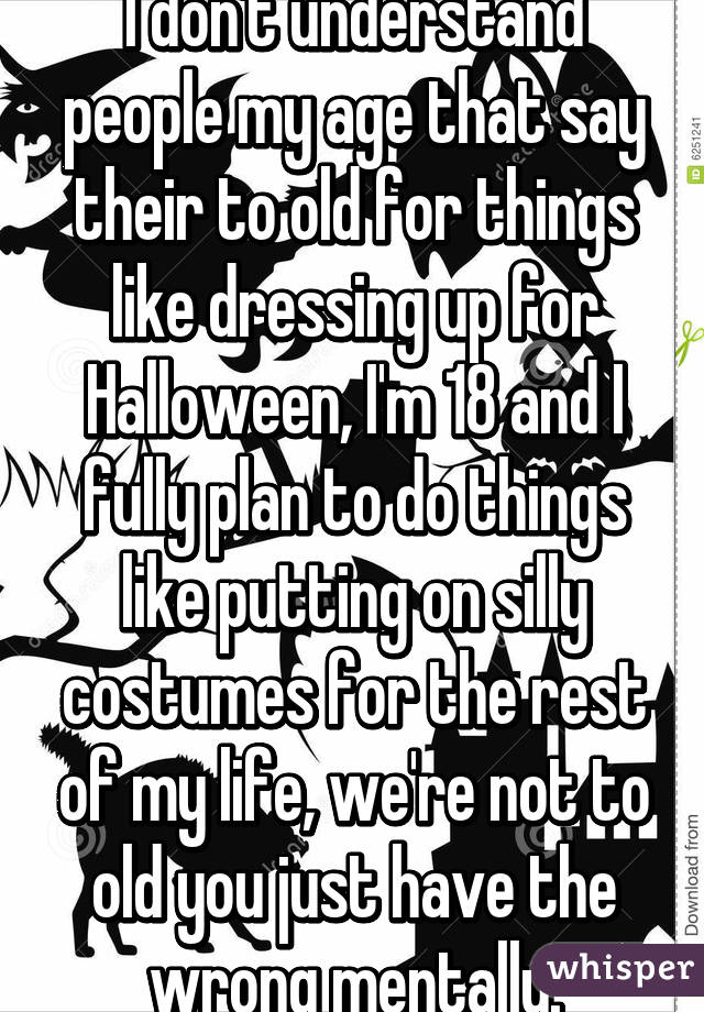 I don't understand people my age that say their to old for things like dressing up for Halloween, I'm 18 and I fully plan to do things like putting on silly costumes for the rest of my life, we're not to old you just have the wrong mentally.
