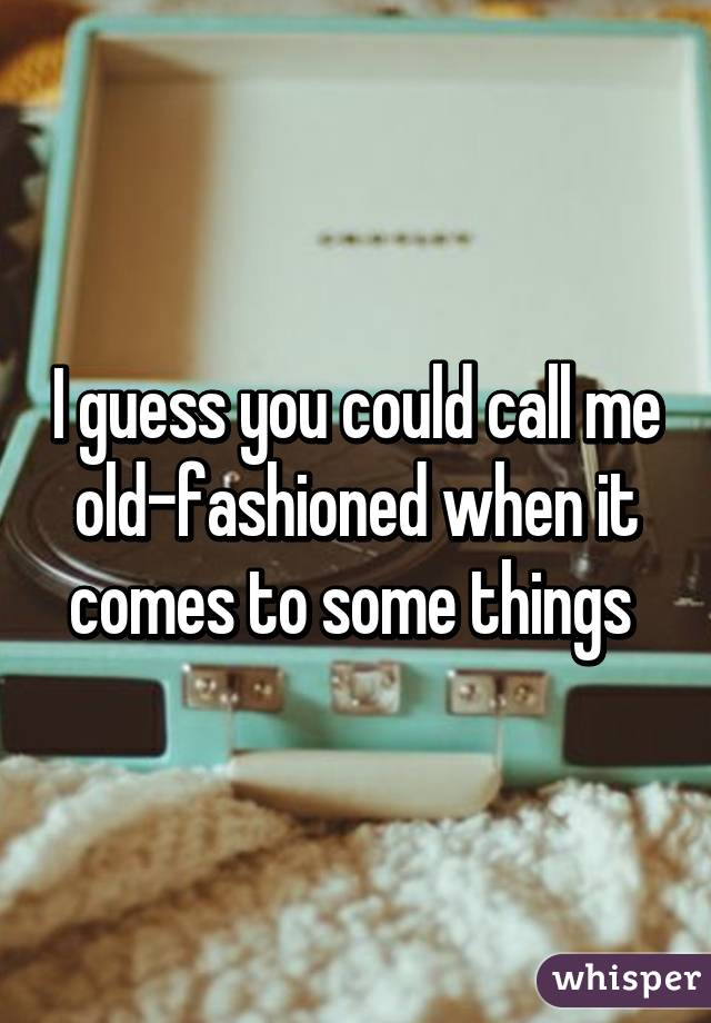 I guess you could call me old-fashioned when it comes to some things