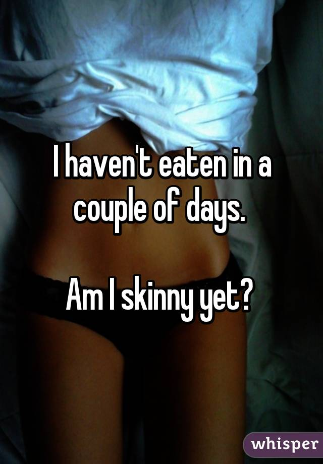 I haven't eaten in a couple of days.   Am I skinny yet?