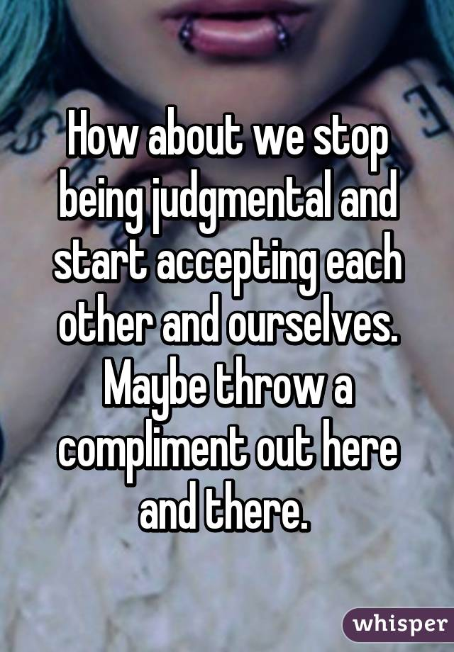 How about we stop being judgmental and start accepting each other and ourselves. Maybe throw a compliment out here and there.