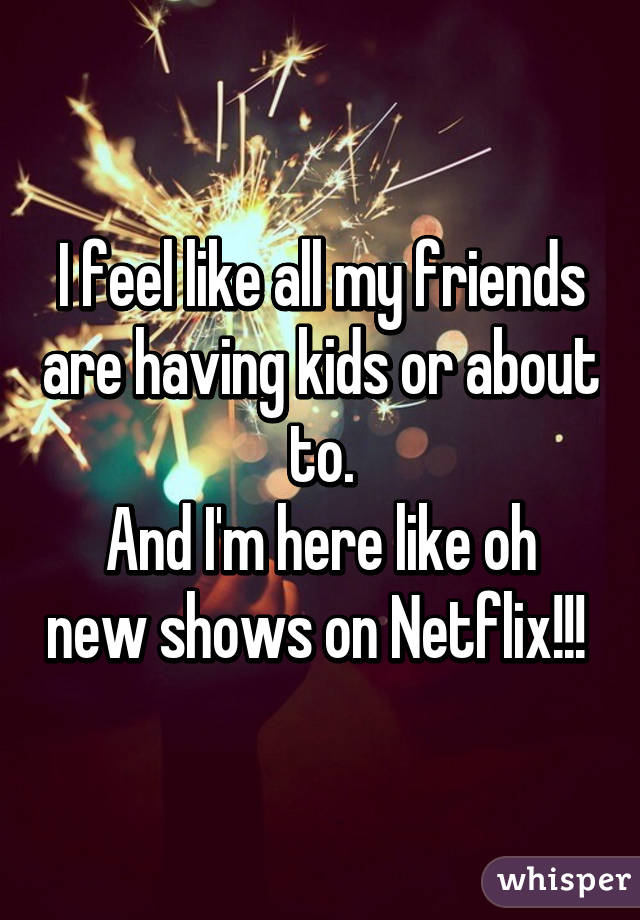 I feel like all my friends are having kids or about to. And I'm here like oh new shows on Netflix!!!