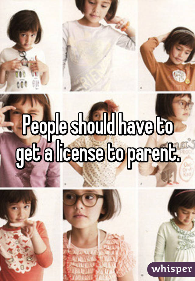 People should have to get a license to parent.
