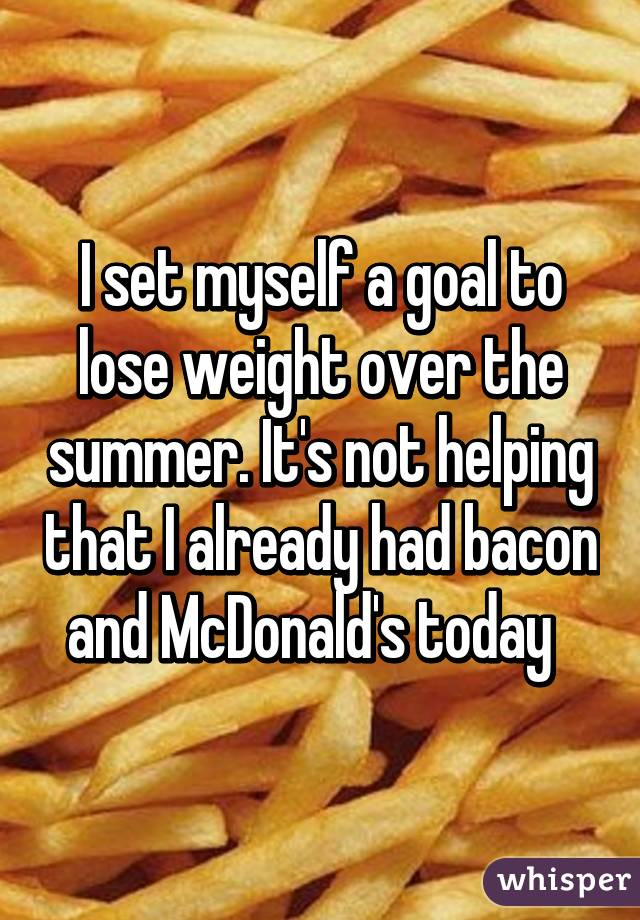 I set myself a goal to lose weight over the summer. It's not helping that I already had bacon and McDonald's today