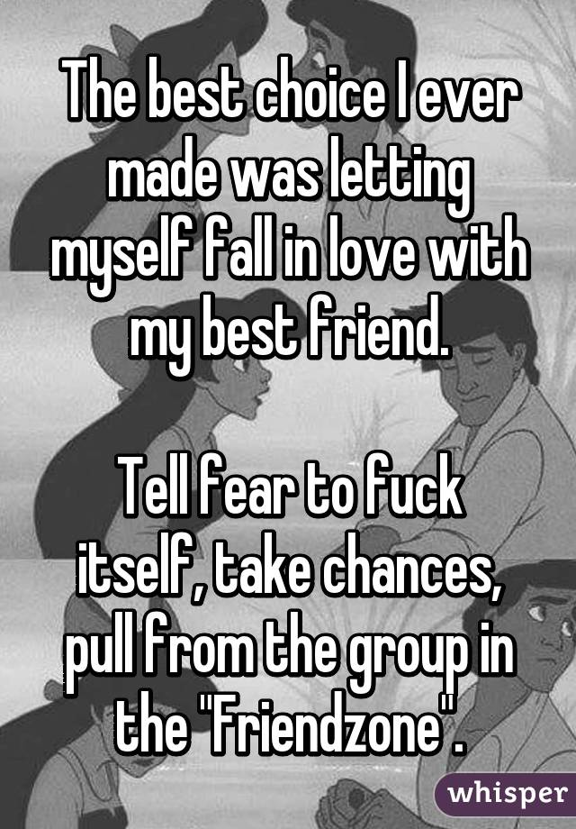 """The best choice I ever made was letting myself fall in love with my best friend.  Tell fear to fuck itself, take chances, pull from the group in the """"Friendzone""""."""