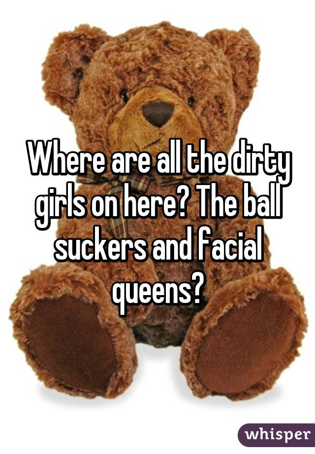 Where are all the dirty girls on here? The ball suckers and facial queens?