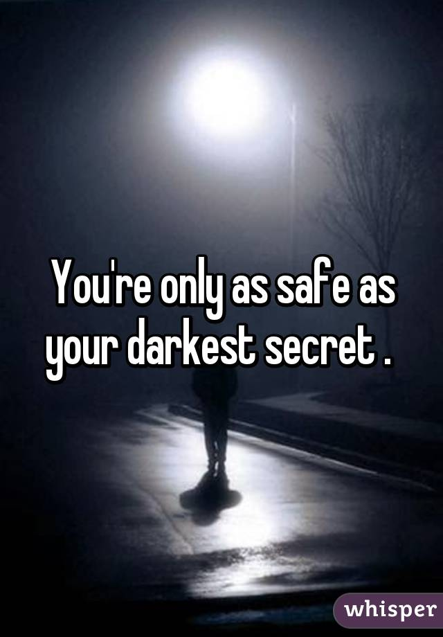 You're only as safe as your darkest secret .
