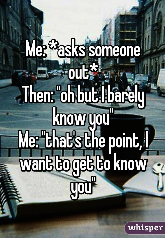 """Me: *asks someone out* Then: """"oh but I barely know you"""" Me: """"that's the point, I want to get to know you"""""""