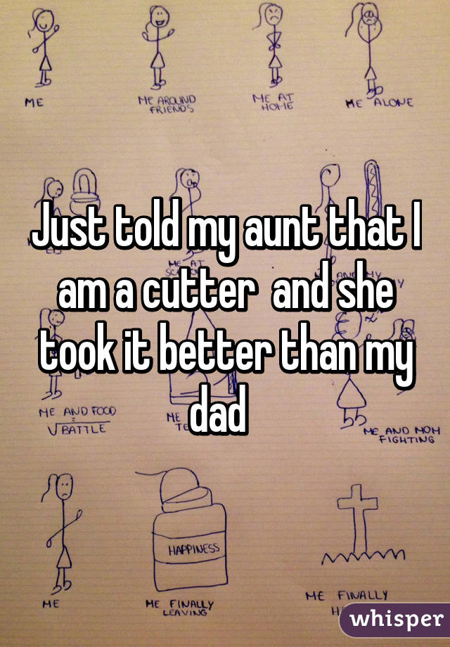 Just told my aunt that I am a cutter  and she took it better than my dad