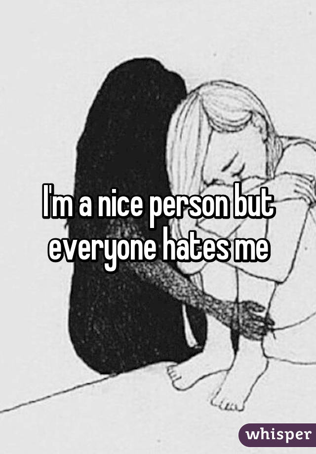 I'm a nice person but everyone hates me