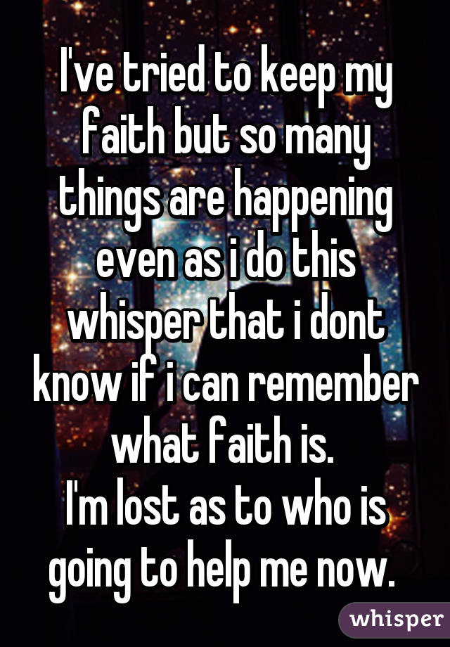 I've tried to keep my faith but so many things are happening even as i do this whisper that i dont know if i can remember what faith is.  I'm lost as to who is going to help me now.