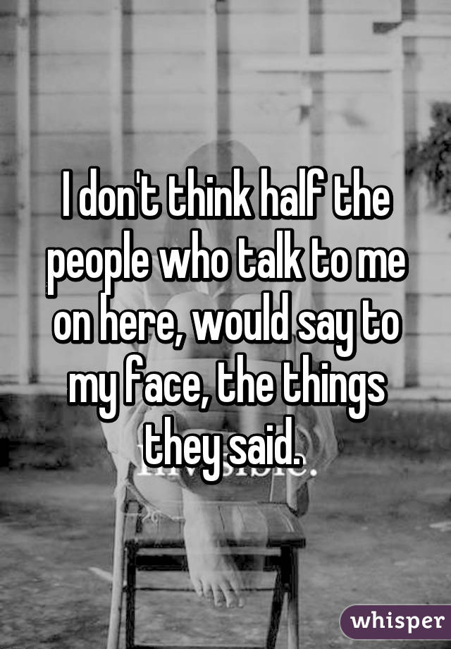 I don't think half the people who talk to me on here, would say to my face, the things they said.