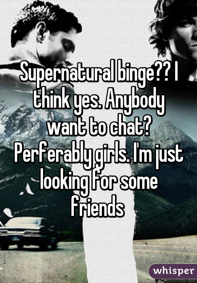 Supernatural binge?? I think yes. Anybody want to chat? Perferably girls. I'm just looking for some friends