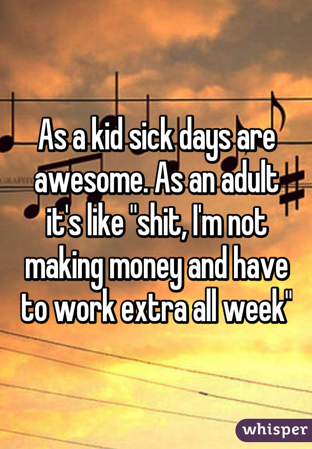"As a kid sick days are awesome. As an adult it's like ""shit, I'm not making money and have to work extra all week"""