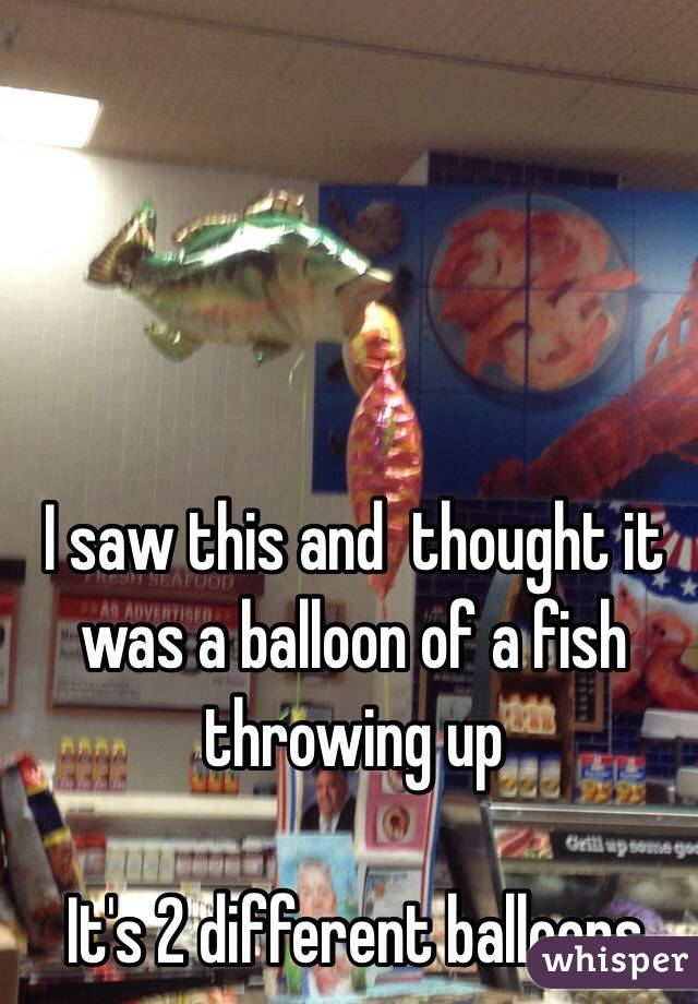 I saw this and  thought it was a balloon of a fish throwing up  It's 2 different balloons