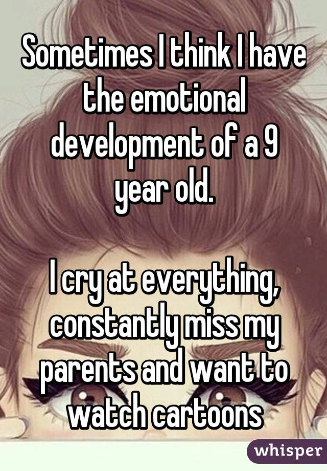 Sometimes I think I have the emotional development of a 9 year old.  I cry at everything, constantly miss my parents and want to watch cartoons