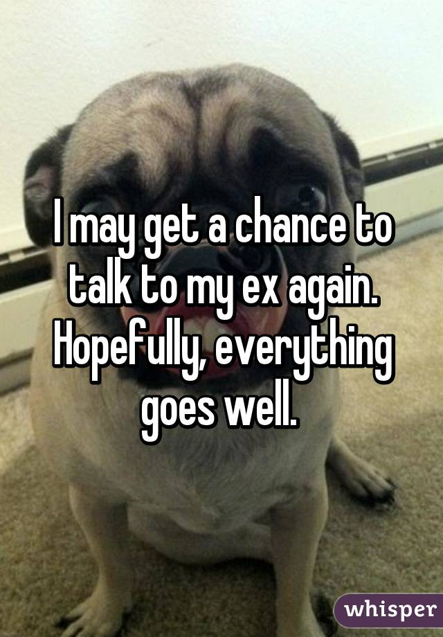 I may get a chance to talk to my ex again. Hopefully, everything goes well.